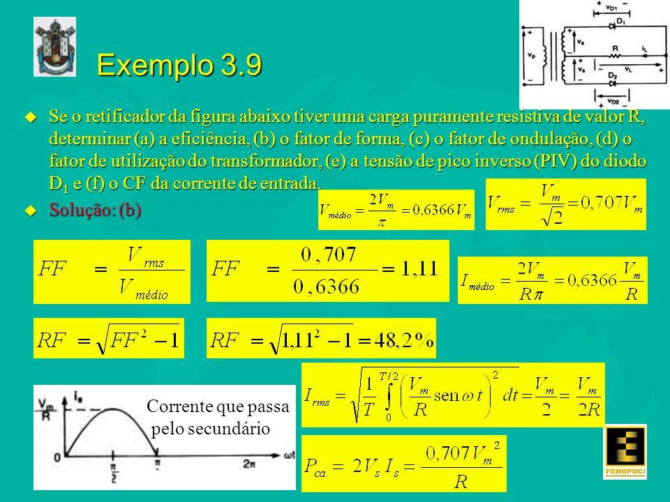 Exemplo 3.9 u Se o retificador da figura abaixo tiver uma carga puramente resistiva de valor R, determinar (a) a eficiência, (b) o fator de forma, (c)