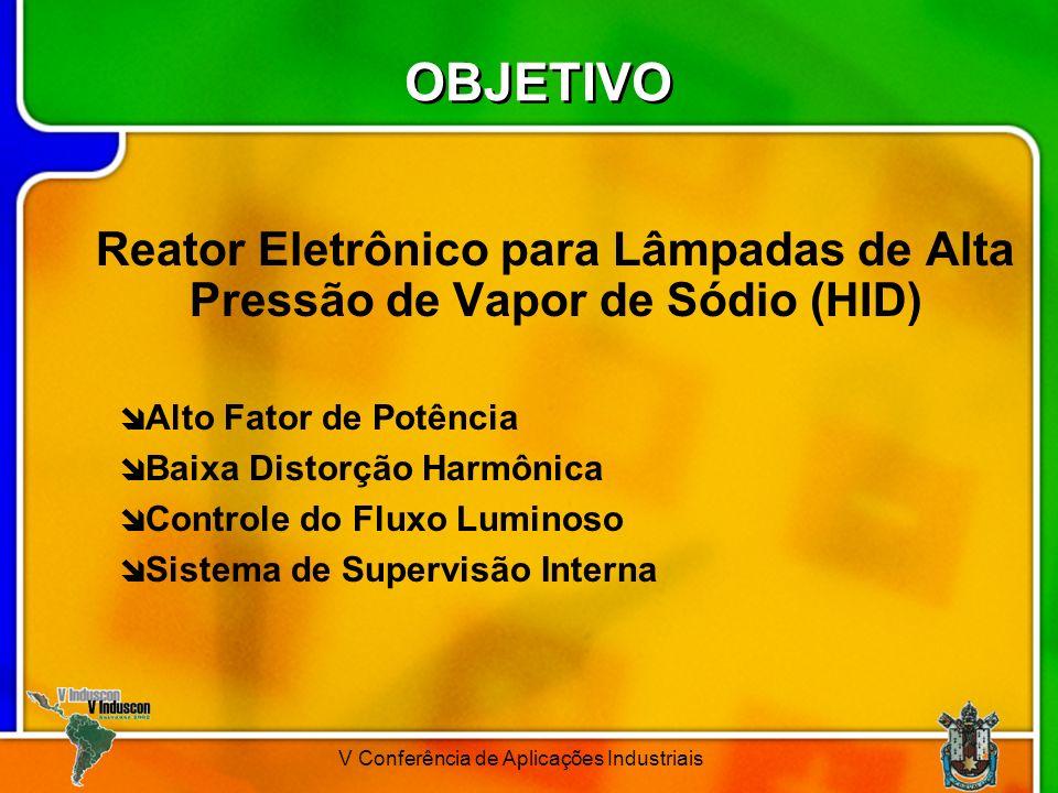 V Conferência de Aplicações Industriais OBJETIVO Reator Eletrônico para Lâmpadas de Alta Pressão de Vapor de Sódio (HID) Alto Fator de Potência Baixa