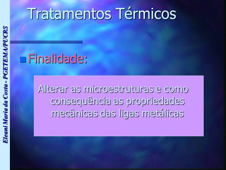 Eleani Maria da Costa - PGETEMA/PUCRS Tratamentos Térmicos n Finalidade: Alterar as microestruturas e como consequência as propriedades mecânicas das