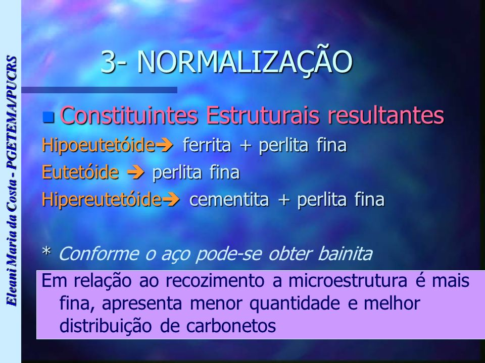Eleani Maria da Costa - PGETEMA/PUCRS 3- NORMALIZAÇÃO n Constituintes Estruturais resultantes Hipoeutetóide ferrita + perlita fina Eutetóide perlita f