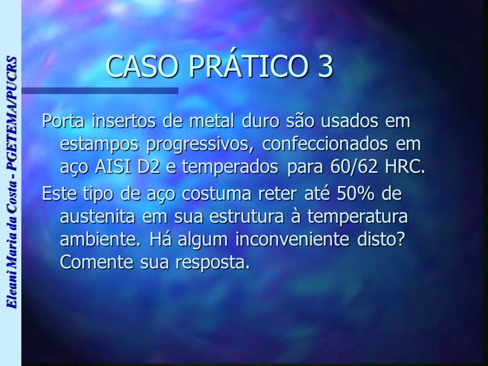Eleani Maria da Costa - PGETEMA/PUCRS CASO PRÁTICO 3 Porta insertos de metal duro são usados em estampos progressivos, confeccionados em aço AISI D2 e