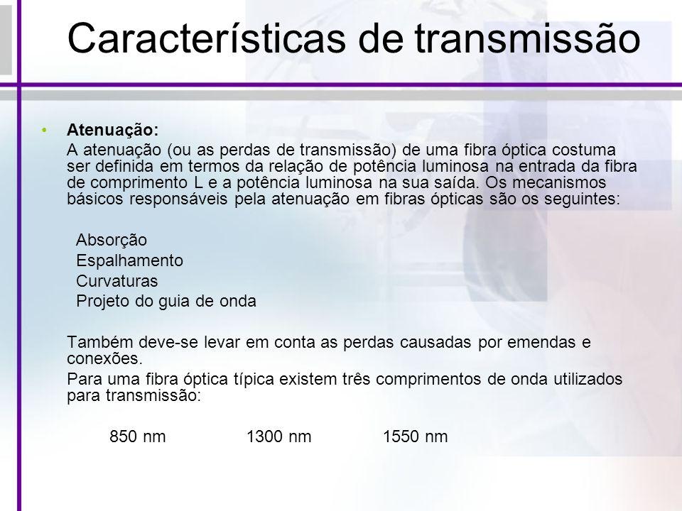 Características de transmissão Atenuação: A atenuação (ou as perdas de transmissão) de uma fibra óptica costuma ser definida em termos da relação de p