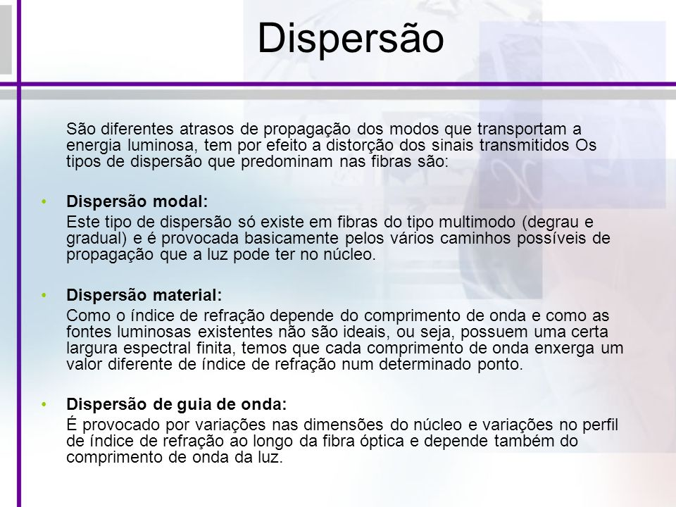 Dispersão São diferentes atrasos de propagação dos modos que transportam a energia luminosa, tem por efeito a distorção dos sinais transmitidos Os tip