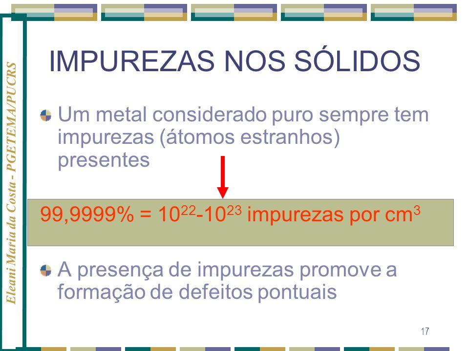 Eleani Maria da Costa - PGETEMA/PUCRS 17 IMPUREZAS NOS SÓLIDOS Um metal considerado puro sempre tem impurezas (átomos estranhos) presentes 99,9999% =