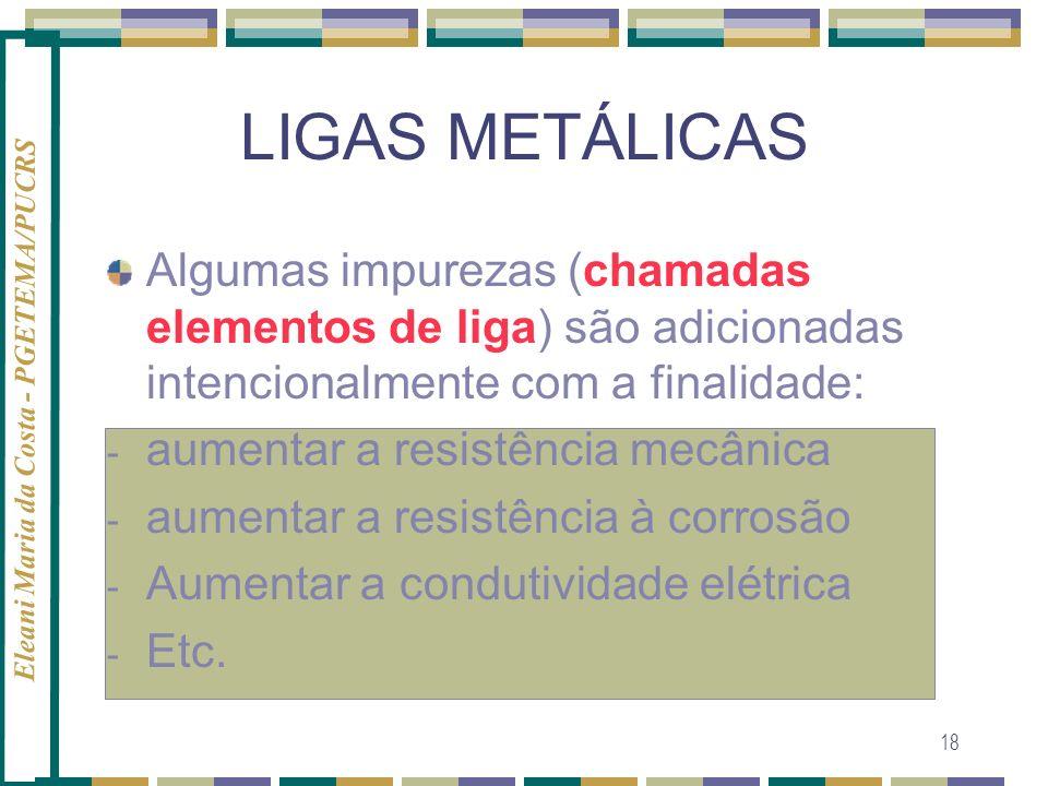 Eleani Maria da Costa - PGETEMA/PUCRS 18 LIGAS METÁLICAS Algumas impurezas (chamadas elementos de liga) são adicionadas intencionalmente com a finalid