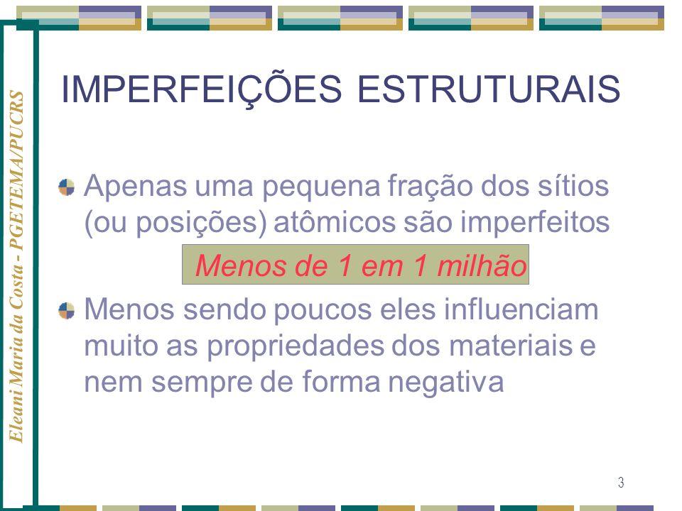 Eleani Maria da Costa - PGETEMA/PUCRS 4 IMPERFEIÇÕES ESTRUTURAIS - IMPORTÂNCIA- DEFEITOS INTRODUÇÃO SELETIVA CONTROLE DO NÚMERO ARRANJO Permite desenhar e criar novos materiais com a combinação desejada de propriedades