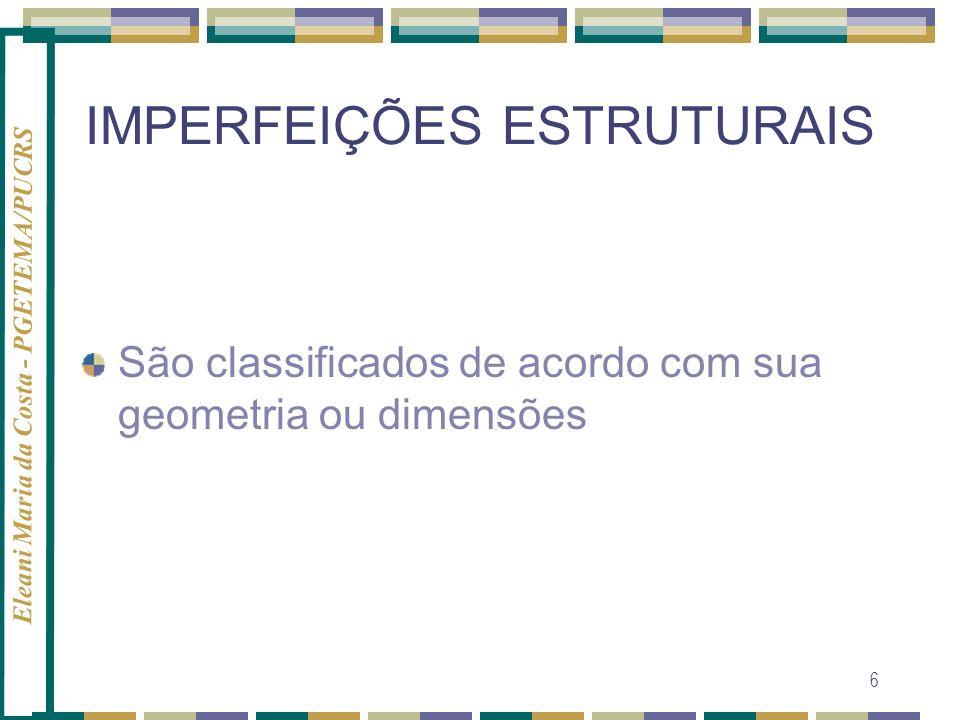 Eleani Maria da Costa - PGETEMA/PUCRS 7 IMPERFEIÇÕES ESTRUTURAIS Defeitos Pontuaisassociados c/ 1 ou 2 posições atômicas Defeitos linearesuma dimensão Defeitos planos ou interfaciais (fronteiras) duas dimensões Defeitos volumétricos três dimensões