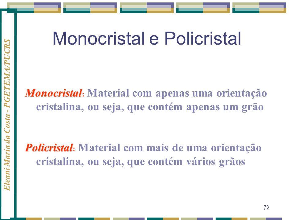Eleani Maria da Costa - PGETEMA/PUCRS 72 Monocristal e Policristal Monocristal Monocristal : Material com apenas uma orientação cristalina, ou seja, q