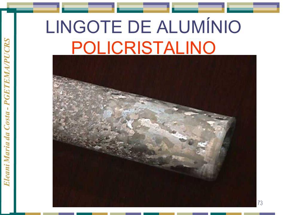 Eleani Maria da Costa - PGETEMA/PUCRS 73 LINGOTE DE ALUMÍNIO POLICRISTALINO
