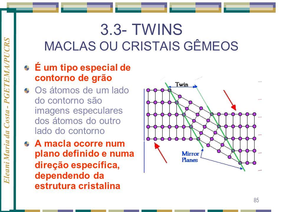 Eleani Maria da Costa - PGETEMA/PUCRS 85 3.3- TWINS MACLAS OU CRISTAIS GÊMEOS É um tipo especial de contorno de grão Os átomos de um lado do contorno