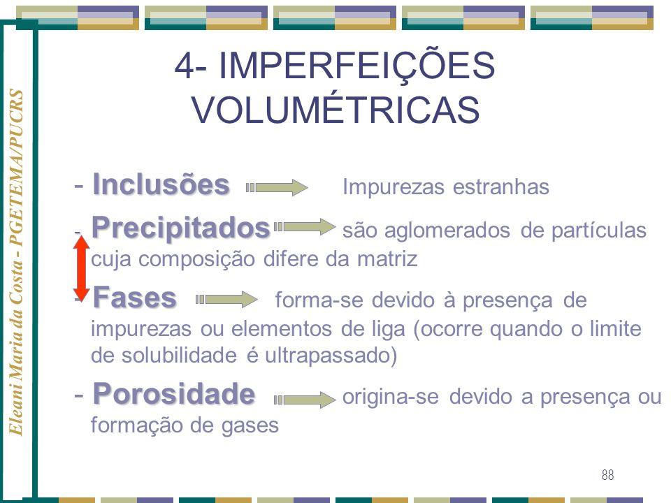 Eleani Maria da Costa - PGETEMA/PUCRS 88 4- IMPERFEIÇÕES VOLUMÉTRICAS Inclusões - Inclusões Impurezas estranhas - Precipitados - Precipitados são aglo