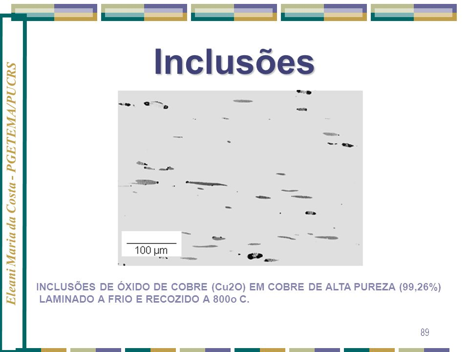 Eleani Maria da Costa - PGETEMA/PUCRS 89 Inclusões INCLUSÕES DE ÓXIDO DE COBRE (Cu2O) EM COBRE DE ALTA PUREZA (99,26%) LAMINADO A FRIO E RECOZIDO A 80