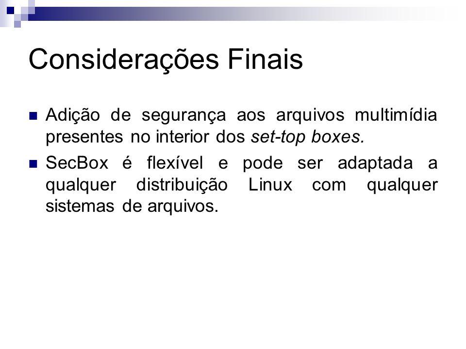 Considerações Finais Adição de segurança aos arquivos multimídia presentes no interior dos set-top boxes. SecBox é flexível e pode ser adaptada a qual