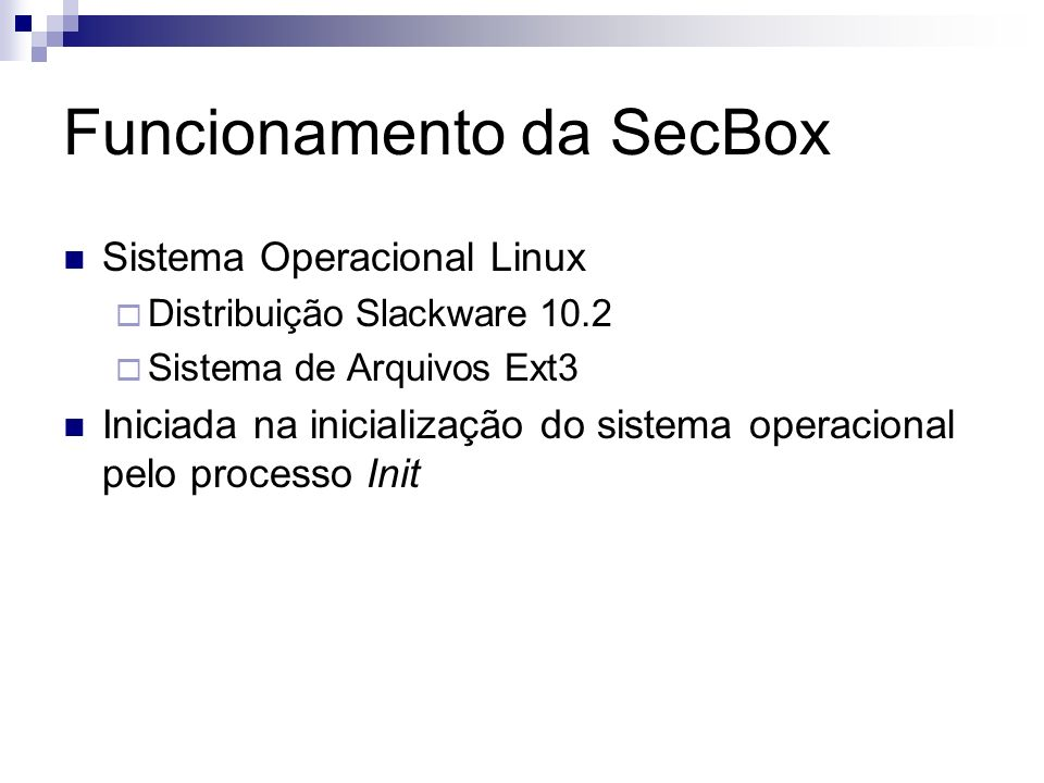Funcionamento da SecBox Sistema Operacional Linux Distribuição Slackware 10.2 Sistema de Arquivos Ext3 Iniciada na inicialização do sistema operaciona