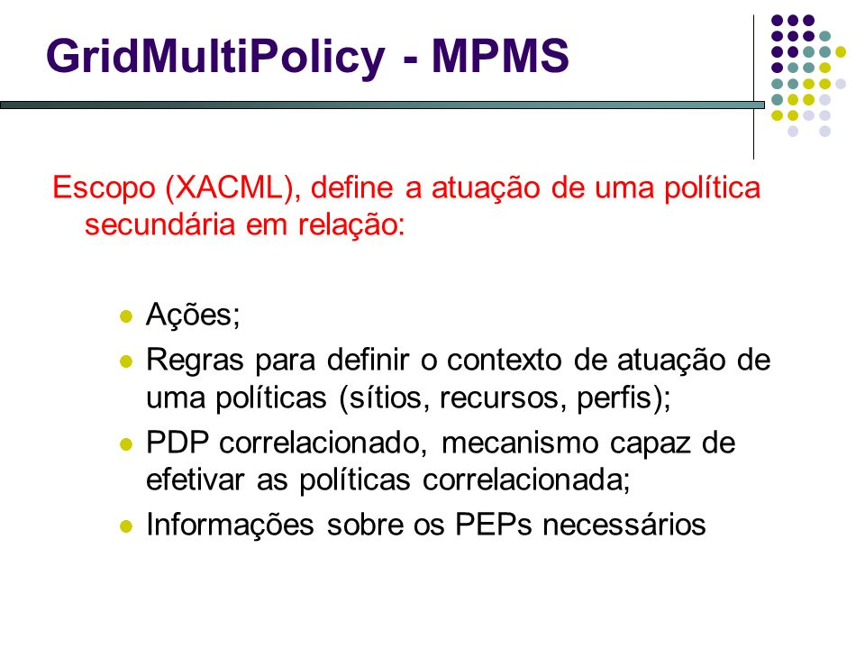 GridMultiPolicy - MPMS Escopo (XACML), define a atuação de uma política secundária em relação: Ações; Regras para definir o contexto de atuação de uma políticas (sítios, recursos, perfis); PDP correlacionado, mecanismo capaz de efetivar as políticas correlacionada; Informações sobre os PEPs necessários