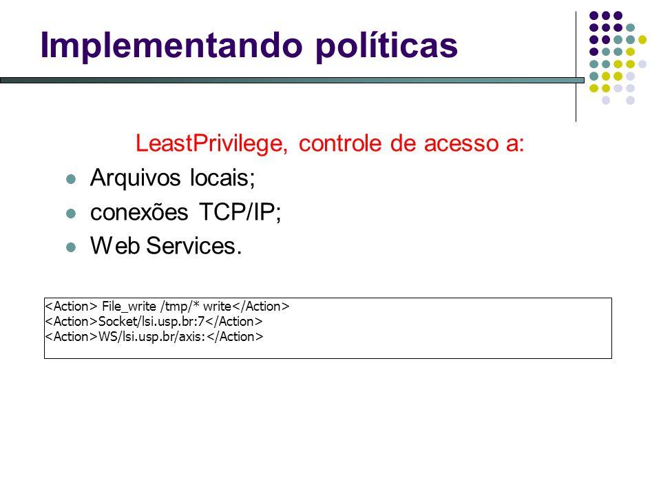 Implementando políticas LeastPrivilege, controle de acesso a: Arquivos locais; conexões TCP/IP; Web Services. File_write /tmp/* write Socket/lsi.usp.b