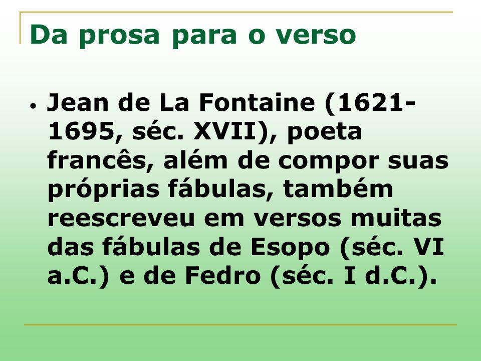 Da prosa para o verso Jean de La Fontaine (1621- 1695, séc. XVII), poeta francês, além de compor suas próprias fábulas, também reescreveu em versos mu