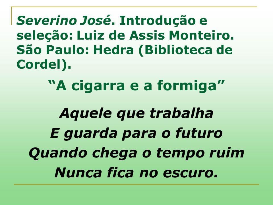Severino José. Introdução e seleção: Luiz de Assis Monteiro. São Paulo: Hedra (Biblioteca de Cordel). A cigarra e a formiga Aquele que trabalha E guar