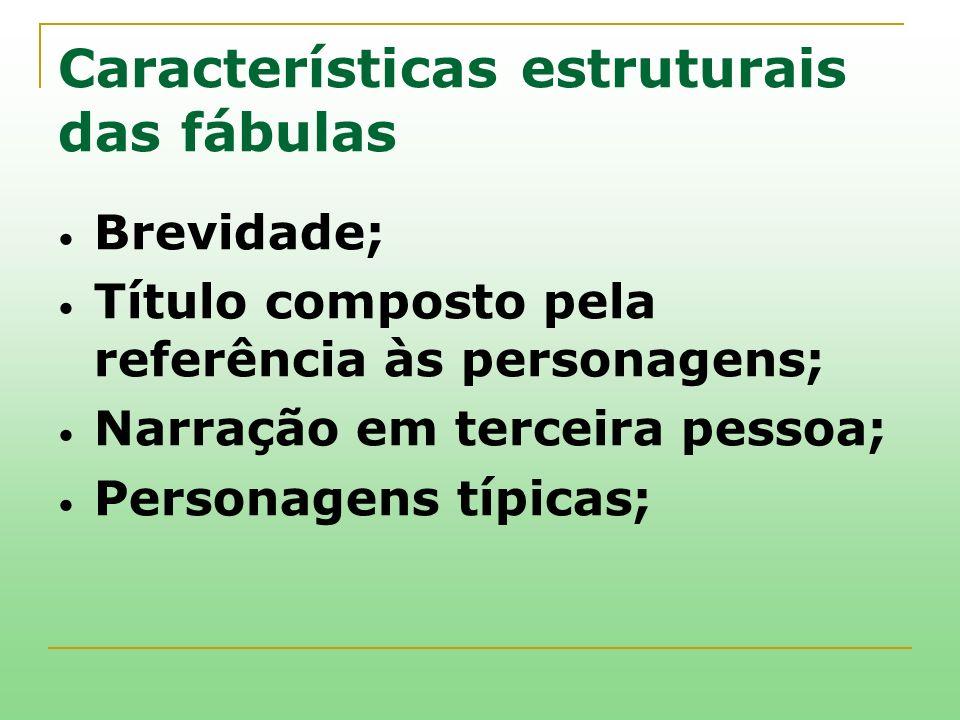 Características estruturais das fábulas Brevidade; Título composto pela referência às personagens; Narração em terceira pessoa; Personagens típicas;
