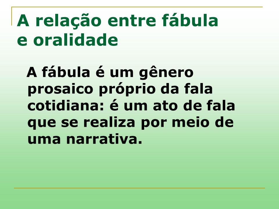 A relação entre fábula e oralidade A fábula é um gênero prosaico próprio da fala cotidiana: é um ato de fala que se realiza por meio de uma narrativa.