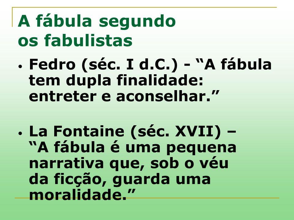 A fábula segundo os fabulistas Fedro (séc. I d.C.) - A fábula tem dupla finalidade: entreter e aconselhar. La Fontaine (séc. XVII) – A fábula é uma pe