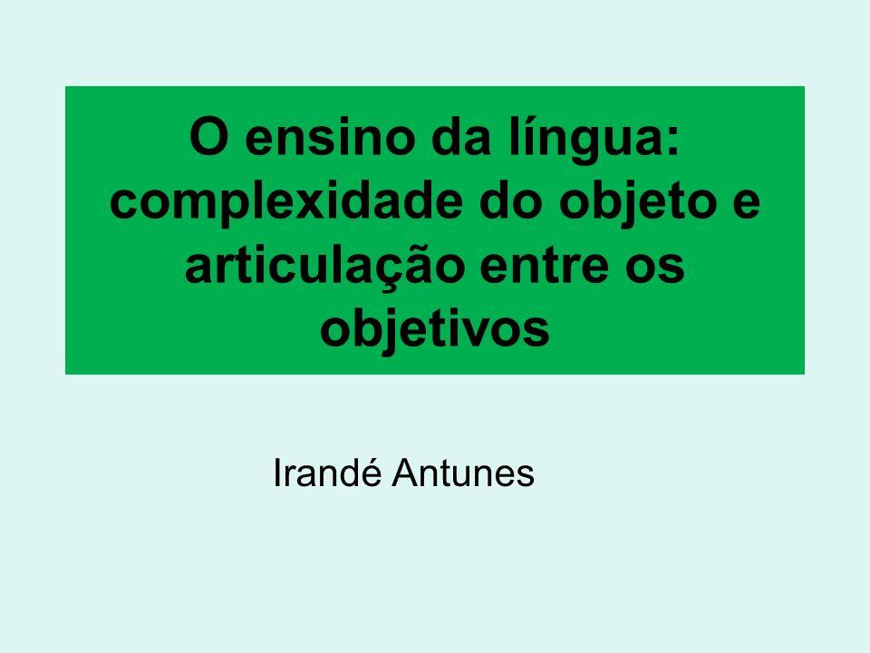 O ensino da língua: complexidade do objeto e articulação entre os objetivos Irandé Antunes