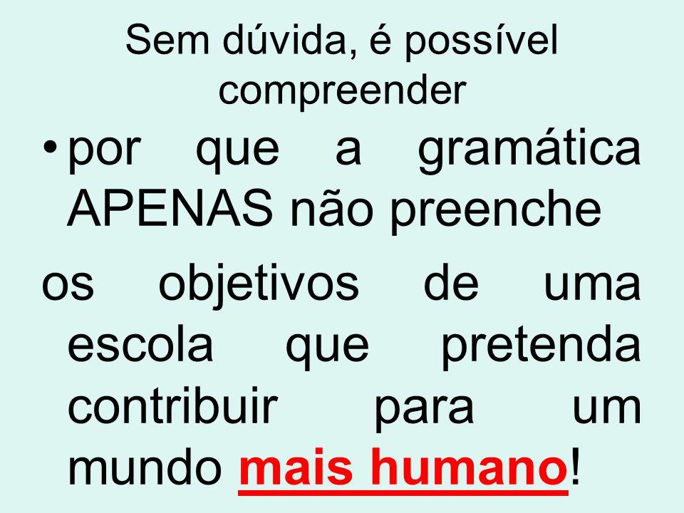 Sem dúvida, é possível compreender por que a gramática APENAS não preenche os objetivos de uma escola que pretenda contribuir para um mundo mais human