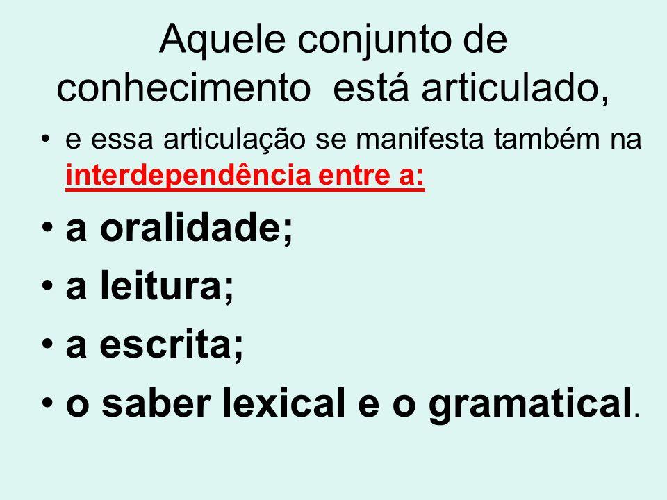 Aquele conjunto de conhecimento está articulado, e essa articulação se manifesta também na interdependência entre a: a oralidade; a leitura; a escrita