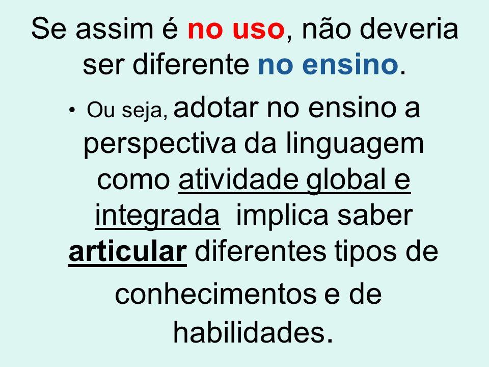 Se assim é no uso, não deveria ser diferente no ensino. Ou seja, adotar no ensino a perspectiva da linguagem como atividade global e integrada implica