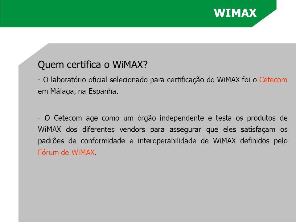 WIMAX Quem certifica o WiMAX? - O laboratório oficial selecionado para certificação do WiMAX foi o Cetecom em Málaga, na Espanha. - O Cetecom age como
