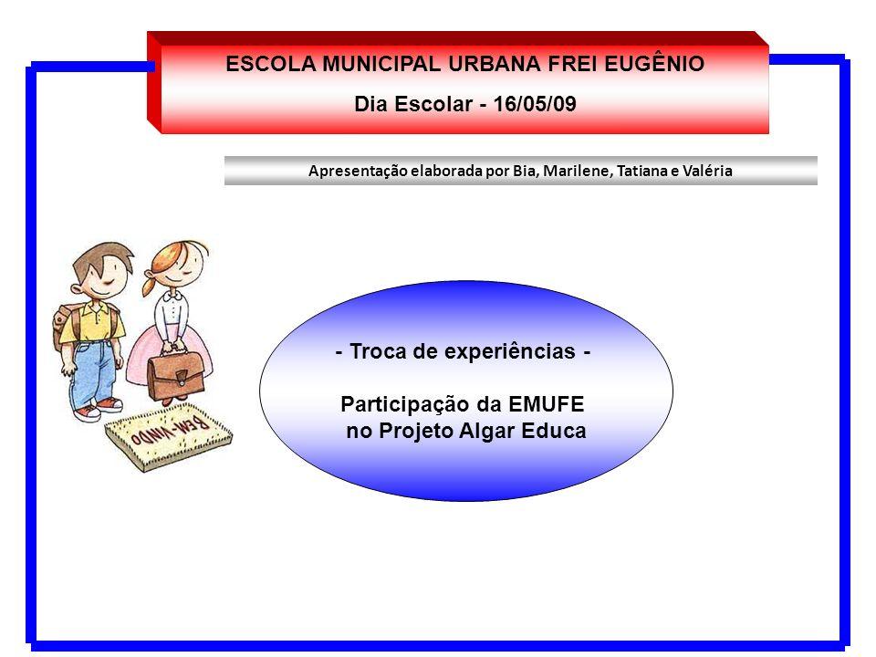 ESCOLA MUNICIPAL URBANA FREI EUGÊNIO Dia Escolar - 16/05/09 - Troca de experiências - Participação da EMUFE no Projeto Algar Educa Apresentação elabor