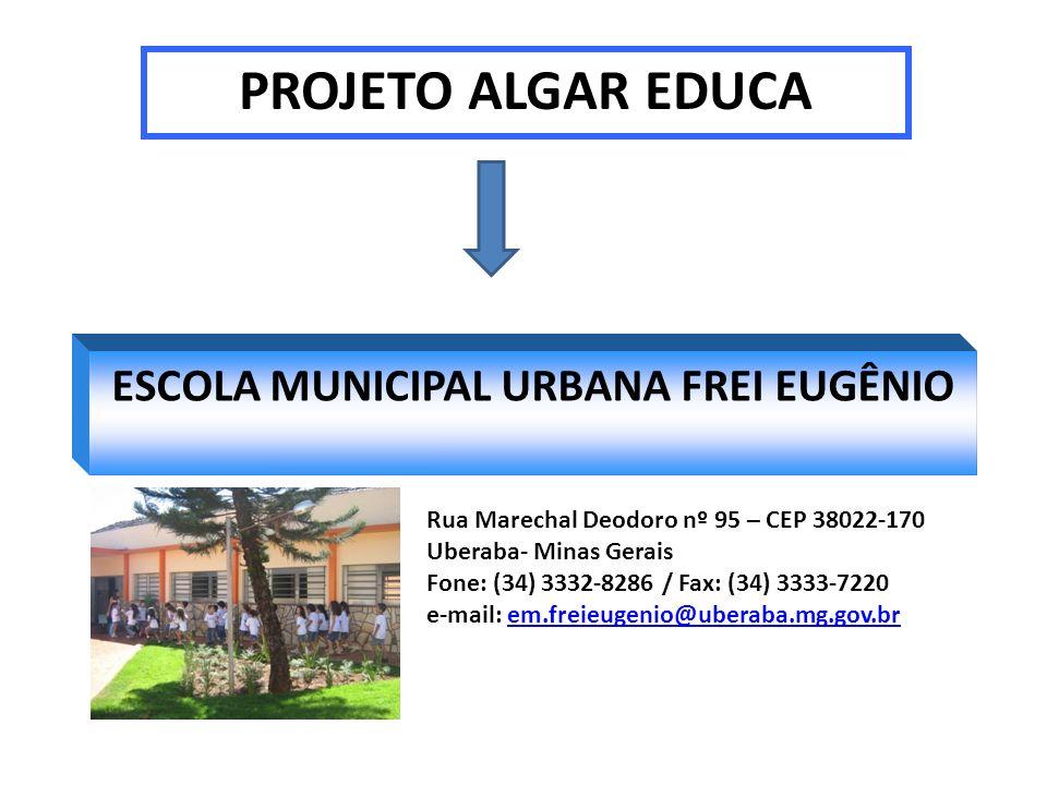 ESCOLA MUNICIPAL URBANA FREI EUGÊNIO PROJETO ALGAR EDUCA Rua Marechal Deodoro nº 95 – CEP 38022-170 Uberaba- Minas Gerais Fone: (34) 3332-8286 / Fax: