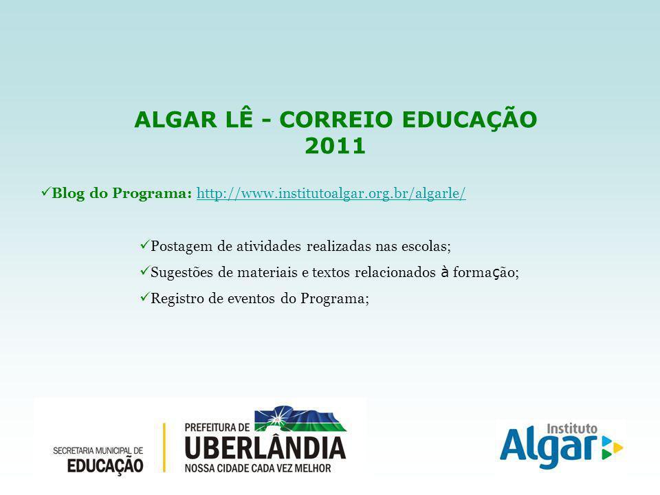 ALGAR LÊ - CORREIO EDUCAÇÃO 2011 Blog do Programa: http://www.institutoalgar.org.br/algarle/http://www.institutoalgar.org.br/algarle/ Postagem de atividades realizadas nas escolas; Sugestões de materiais e textos relacionados à forma ç ão; Registro de eventos do Programa;