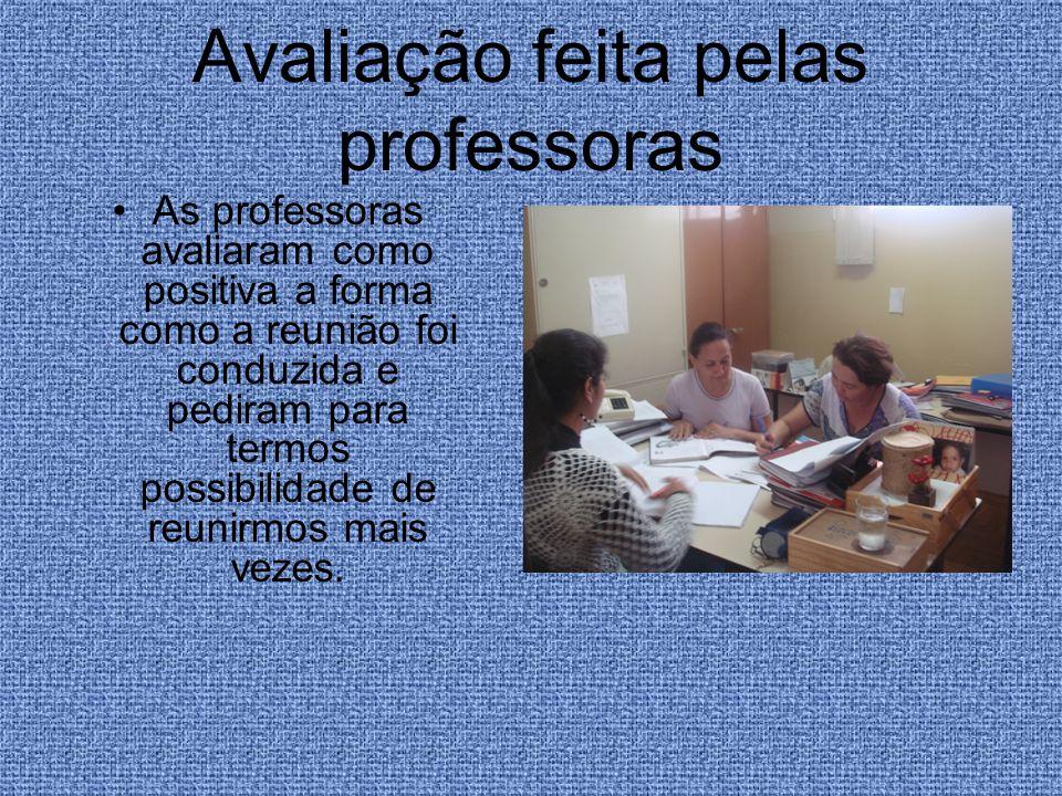 Avaliação feita pelas professoras As professoras avaliaram como positiva a forma como a reunião foi conduzida e pediram para termos possibilidade de r