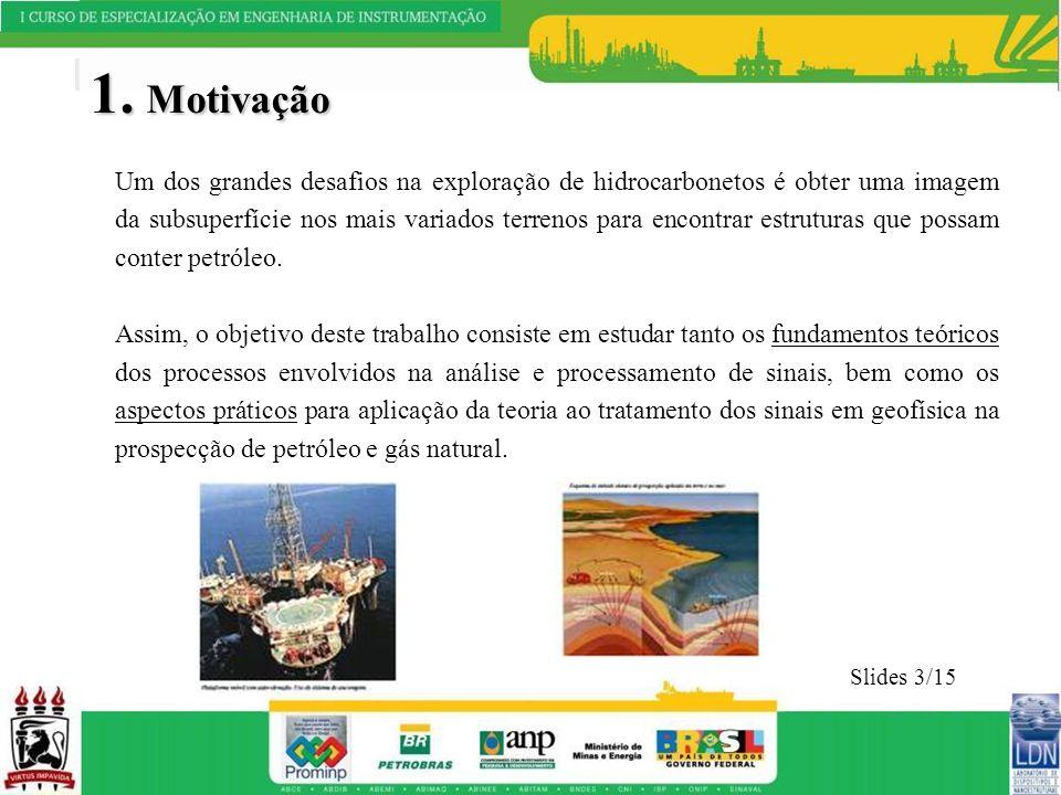 1. Motivação Um dos grandes desafios na exploração de hidrocarbonetos é obter uma imagem da subsuperfície nos mais variados terrenos para encontrar es