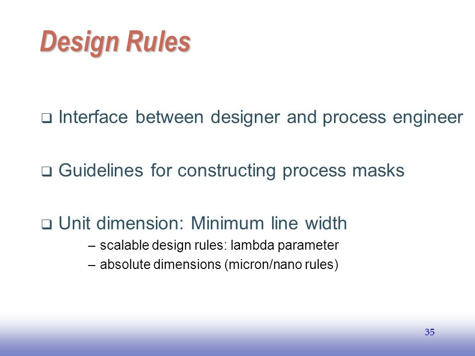 EE141 35 Design Rules Interface between designer and process engineer Guidelines for constructing process masks Unit dimension: Minimum line width –sc