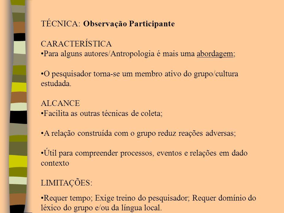 TÉCNICA: Observação Participante CARACTERÍSTICA Para alguns autores/Antropologia é mais uma abordagem; O pesquisador torna-se um membro ativo do grupo