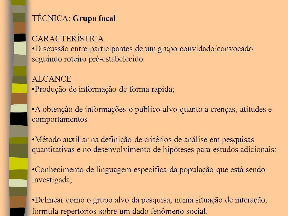 TÉCNICA: Grupo focal CARACTERÍSTICA Discussão entre participantes de um grupo convidado/convocado seguindo roteiro pré-estabelecido ALCANCE Produção d