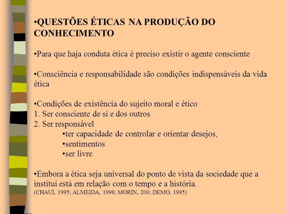 QUESTÕES ÉTICAS NA PRODUÇÃO DO CONHECIMENTO Para que haja conduta ética é preciso existir o agente consciente Consciência e responsabilidade são condi