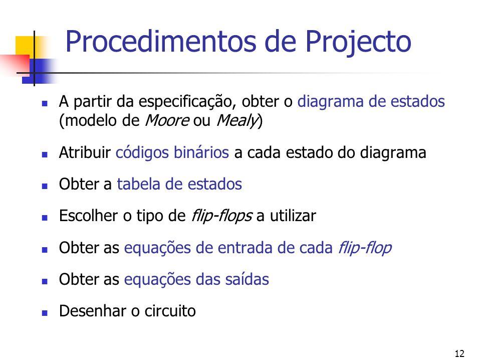 12 Procedimentos de Projecto A partir da especificação, obter o diagrama de estados (modelo de Moore ou Mealy) Atribuir códigos binários a cada estado do diagrama Obter a tabela de estados Escolher o tipo de flip-flops a utilizar Obter as equações de entrada de cada flip-flop Obter as equações das saídas Desenhar o circuito
