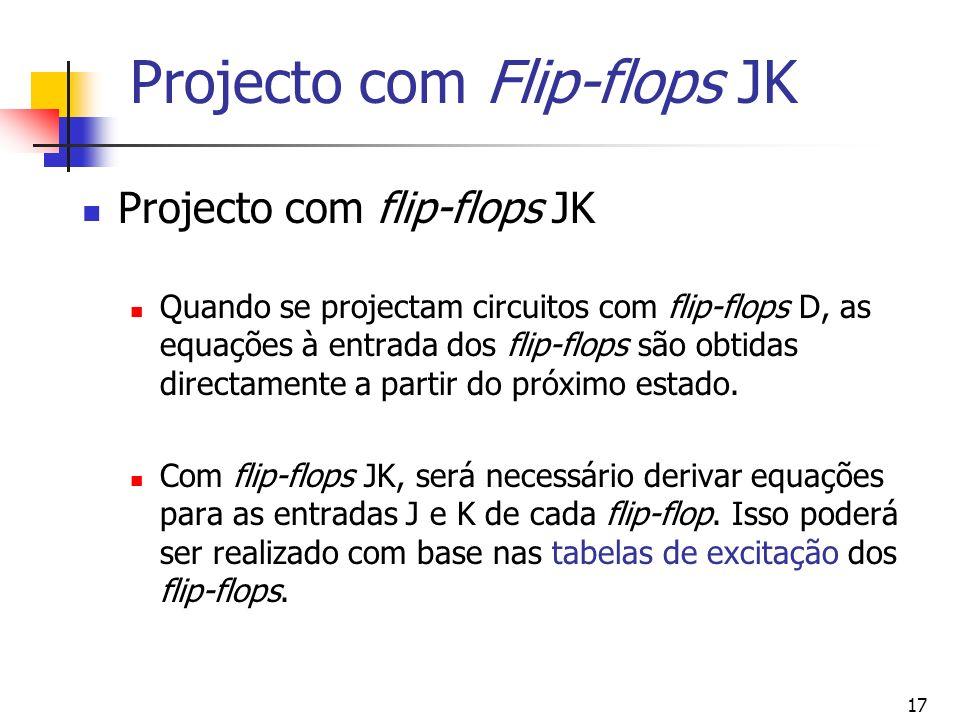 17 Projecto com Flip-flops JK Projecto com flip-flops JK Quando se projectam circuitos com flip-flops D, as equações à entrada dos flip-flops são obtidas directamente a partir do próximo estado.