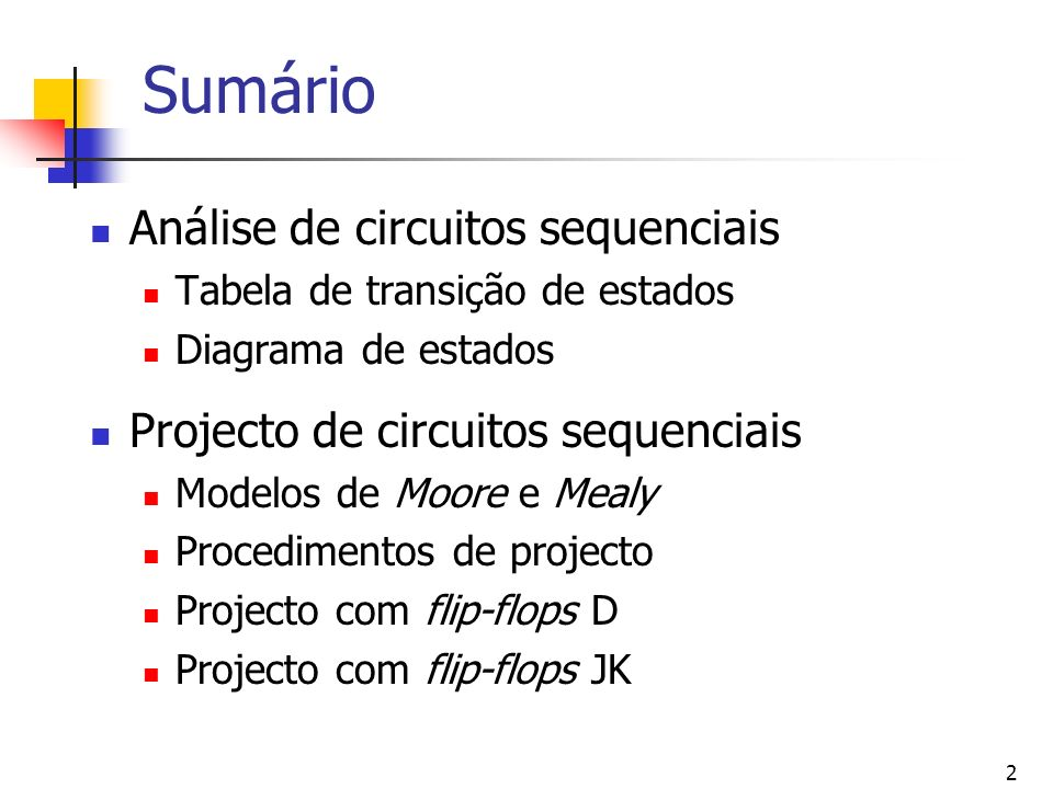 2 Sumário Análise de circuitos sequenciais Tabela de transição de estados Diagrama de estados Projecto de circuitos sequenciais Modelos de Moore e Mealy Procedimentos de projecto Projecto com flip-flops D Projecto com flip-flops JK