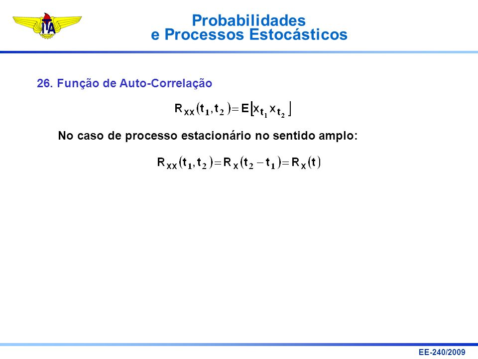 Probabilidades e Processos Estocásticos EE-240/2009 26. Função de Auto-Correlação No caso de processo estacionário no sentido amplo: