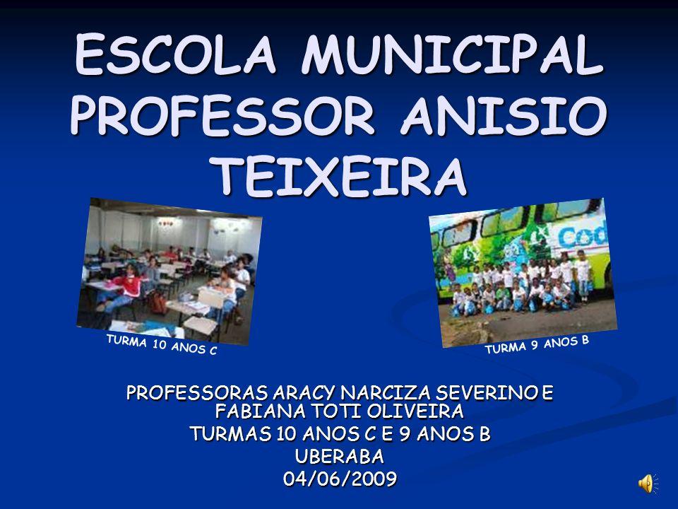 ESCOLA MUNICIPAL PROFESSOR ANISIO TEIXEIRA PROFESSORAS ARACY NARCIZA SEVERINO E FABIANA TOTI OLIVEIRA TURMAS 10 ANOS C E 9 ANOS B UBERABA04/06/2009 TU