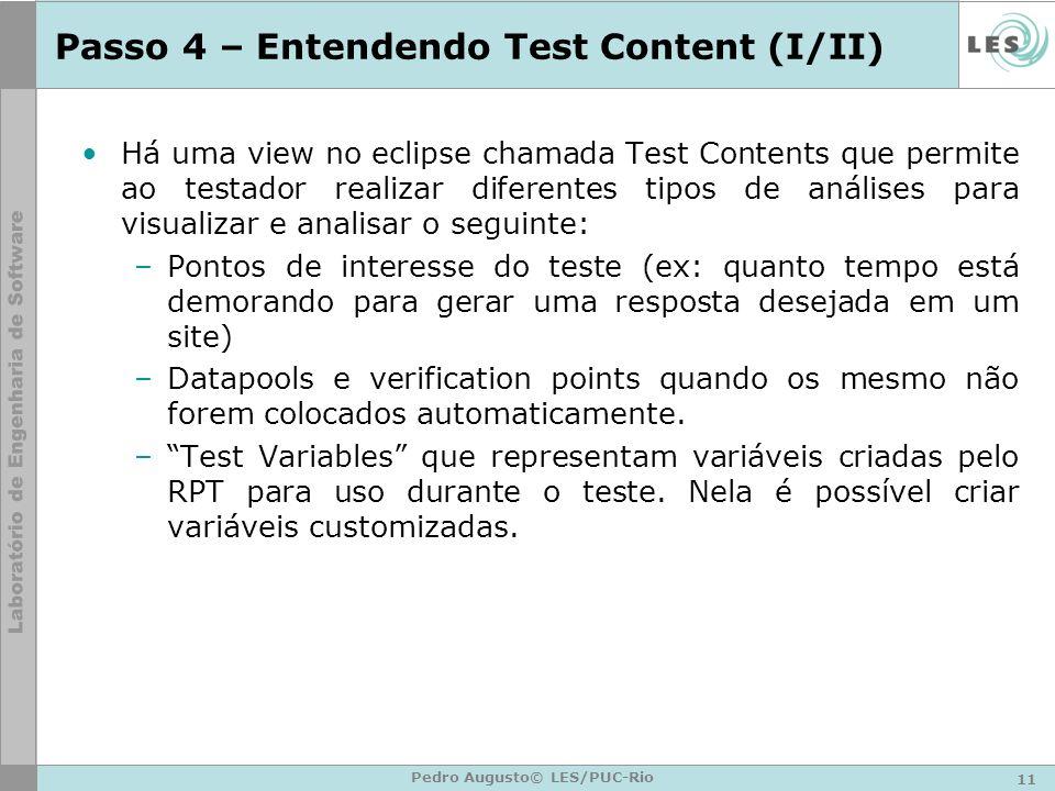 11 Pedro Augusto© LES/PUC-Rio Passo 4 – Entendendo Test Content (I/II) Há uma view no eclipse chamada Test Contents que permite ao testador realizar d