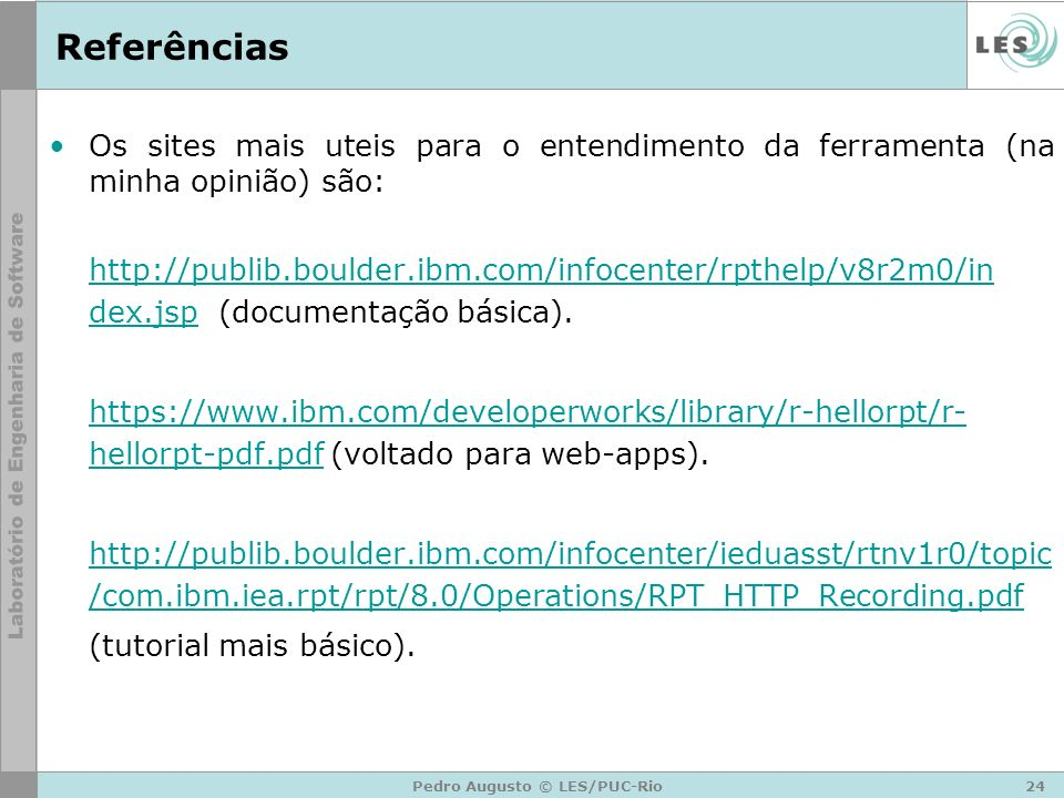 24Pedro Augusto © LES/PUC-Rio Referências Os sites mais uteis para o entendimento da ferramenta (na minha opinião) são: http://publib.boulder.ibm.com/