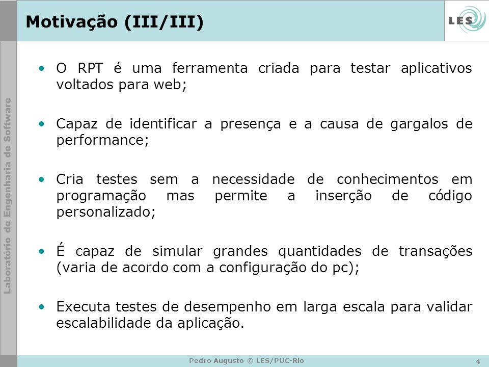 4 Pedro Augusto © LES/PUC-Rio Motivação (III/III) O RPT é uma ferramenta criada para testar aplicativos voltados para web; Capaz de identificar a pres