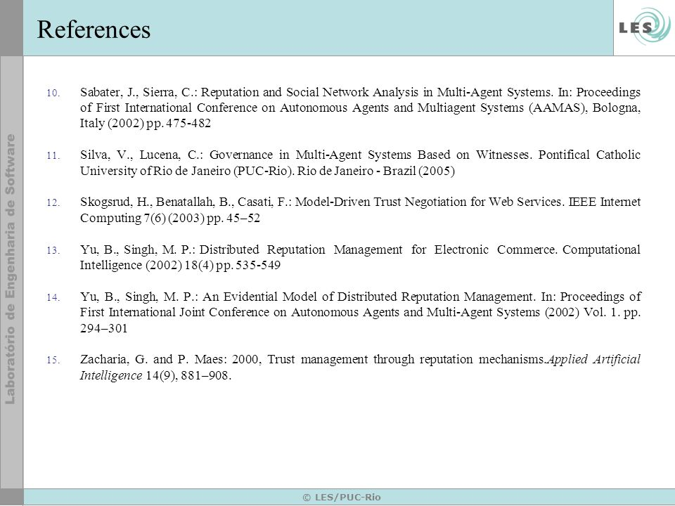 © LES/PUC-Rio References 10. Sabater, J., Sierra, C.: Reputation and Social Network Analysis in Multi-Agent Systems. In: Proceedings of First Internat