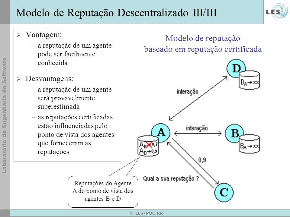 © LES/PUC-Rio Proposta Modelo de reputação híbrido –combina as características de abordagens centralizadas e descentralizadas Subsistema de Reputação –implementado através do framework para cálculo de reputações de agentes de software baseado em testemunhos