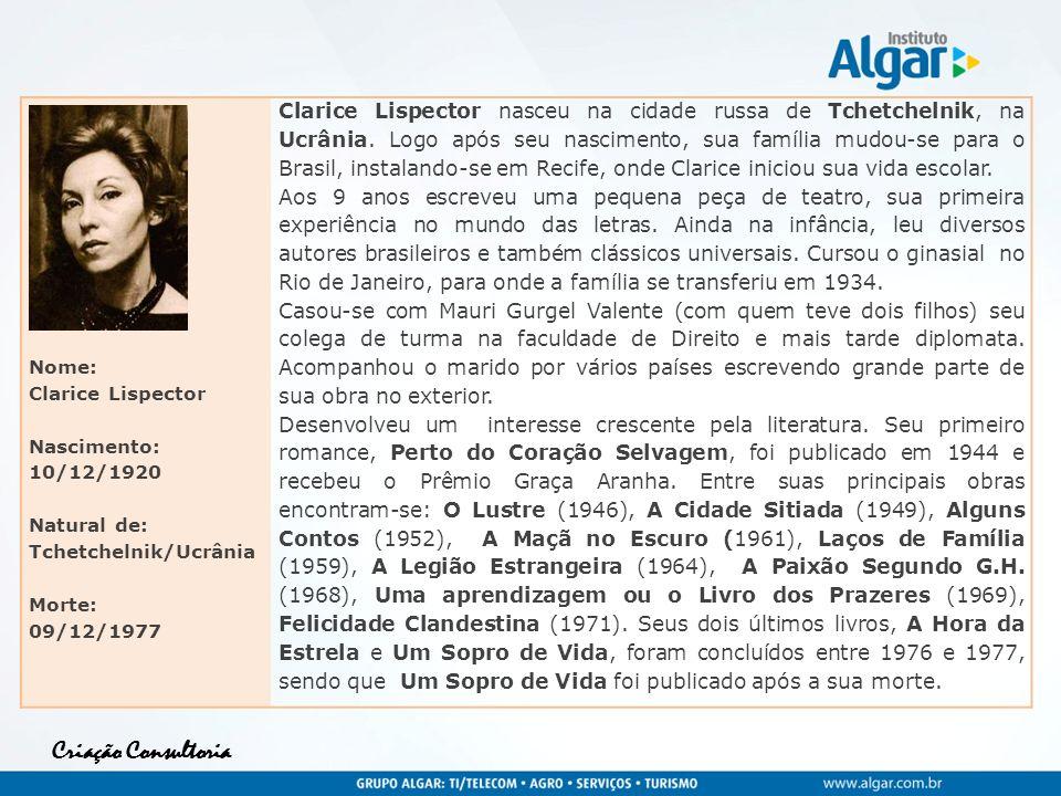 Criação Consultoria Nome: Clarice Lispector Nascimento: 10/12/1920 Natural de: Tchetchelnik/Ucrânia Morte: 09/12/1977 Clarice Lispector nasceu na cida